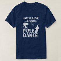 Gotta Love a Good Pole Dance -  Funny Fisherman sh T-Shirt