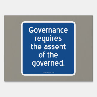 Governance requires the assent of the governed. lawn sign