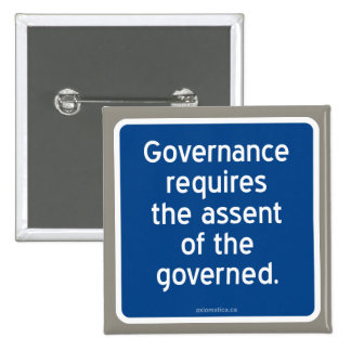 Governance requires the assent of the governed. pinback button