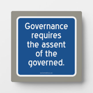 Governance requires the assent of the governed. plaque