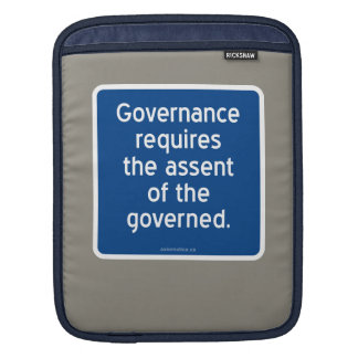 Governance requires the assent of the governed. sleeve for iPads