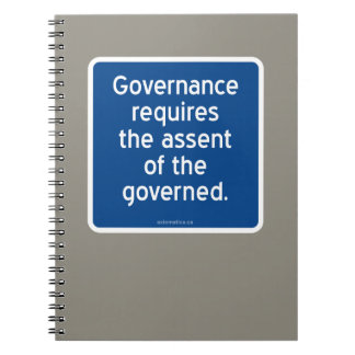 Governance requires the assent of the governed. spiral notebook