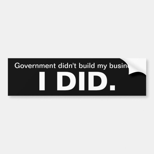 Government didn't build my business, I did. Bumper Stickers