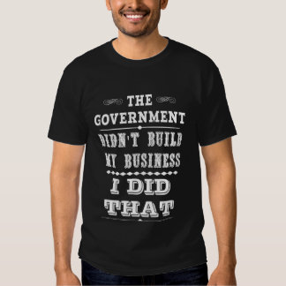 Government Didnt Build My Business I Did That T Shirt