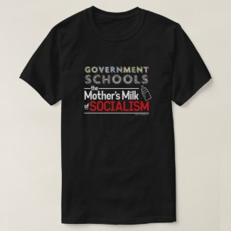 Government Schools: The Mother's Milk of Socialism T-Shirt