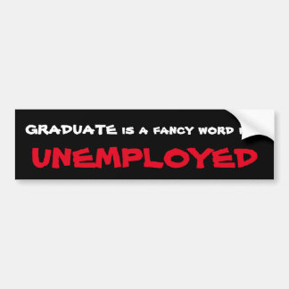 Graduate is a fancy word for Unemployed Bumper Sticker