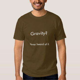 Gravity?, Never heard of it. Shirts