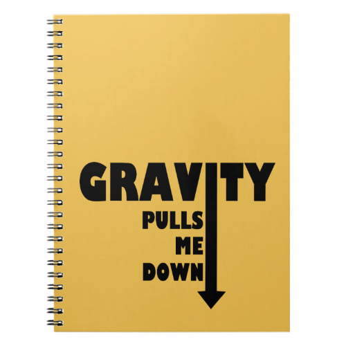 Gravity pulls me down spiral note book