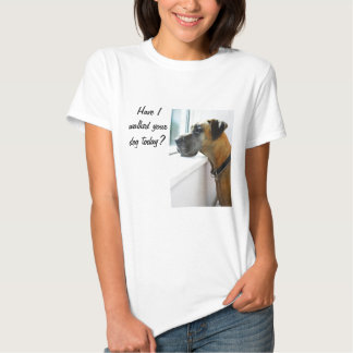 Great Dane Have I Walked Your Dog T-Shirt