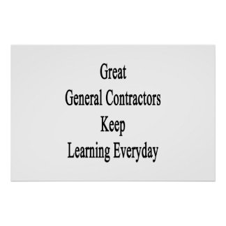 Great General Contractors Keep Learning Everyday Poster