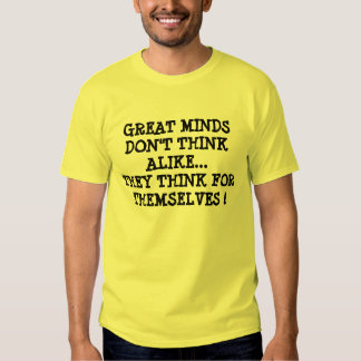 GREAT MINDS DON'T THINK ALIKE...THEY THINK FOR ... SHIRT
