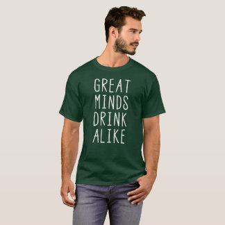 Great minds drink alike funny drinking humor T-Shirt