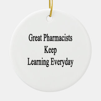 Great Pharmacists Keep Learning Everyday Ceramic Ornament