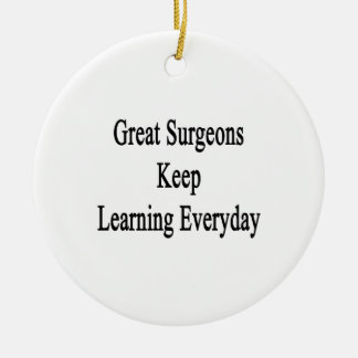 Great Surgeons Keep Learning Everyday Ceramic Ornament