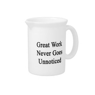 Great Work Never Goes Unnoticed Drink Pitcher
