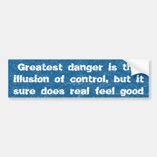 Greatest danger is the illusion of control ... bumper sticker