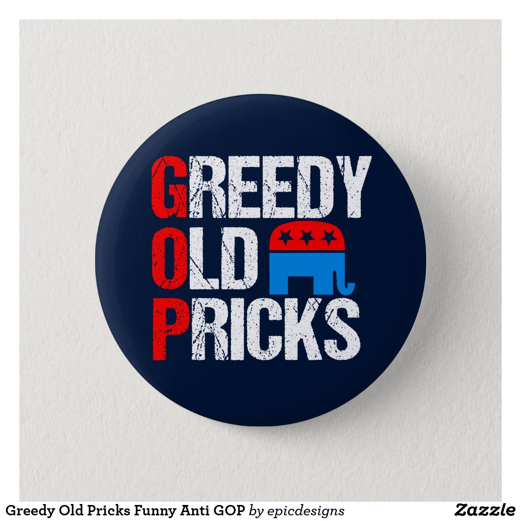 Greedy Old Pricks Funny Anti GOP Button