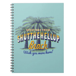 Greetings from Shut the hell up Beach Spiral Notebook