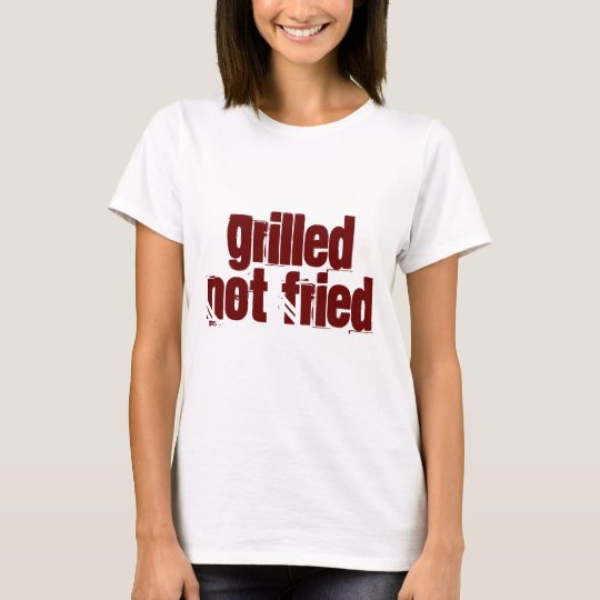 Grilled Not Fried T-Shirt