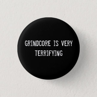 grindcore is very terrifying pinback button