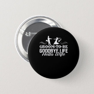 Groom To Be Goodbye Life Hello Wife Shirt Pinback Button