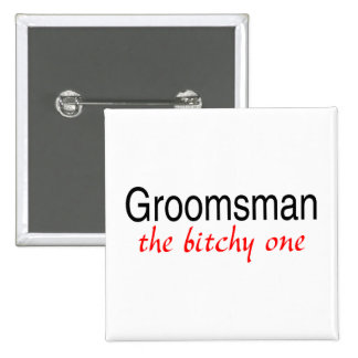 Groomsman The Bitchy One Pinback Button