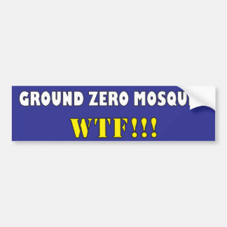 Ground Zero Mosque? WTF?! Bumper Sticker