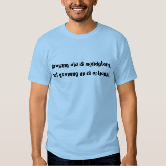 Growing old is mandatory, but growing up is opt... tshirt