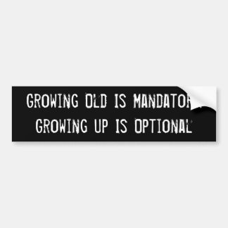 Growing Old Is Mandatory. Growing Up Is Optional Car Bumper Sticker