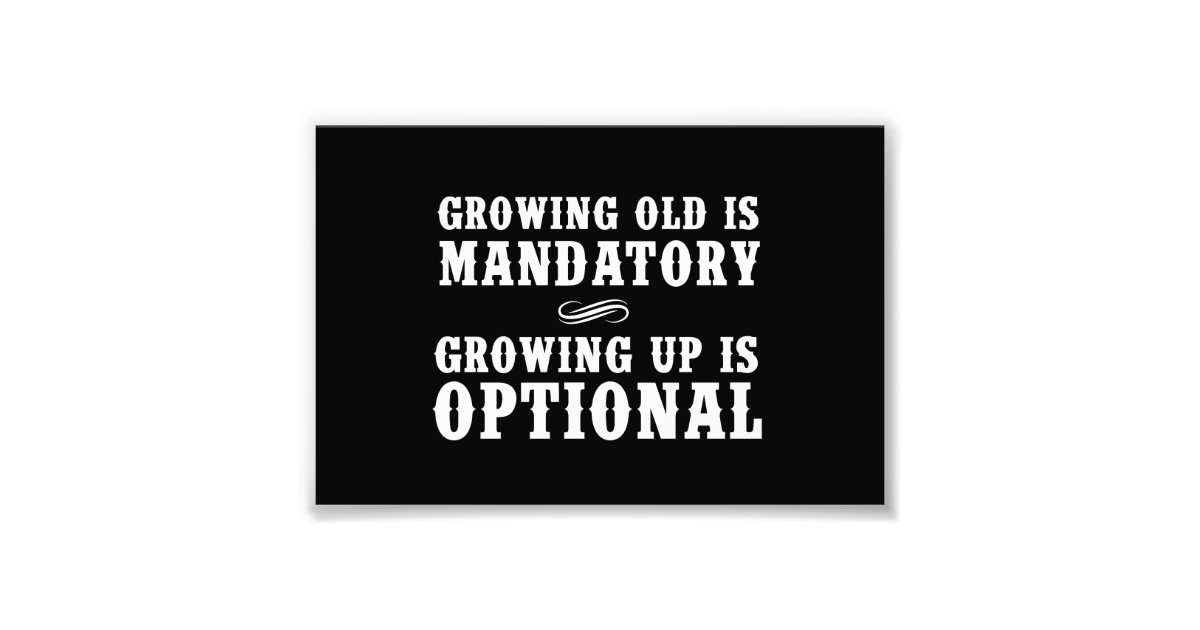 growing old is mandatory growing up is optional Lovethispic offers growing old is mandatory but growing up is optional pictures, photos & images, to be used on facebook, tumblr, pinterest, twitter and other websites.