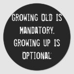 Growing Old Is Mandatory. Growing Up Is Optional Classic Round Sticker
