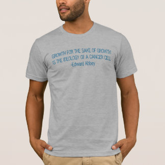 GROWTH FOR THE SAKE OF GROWTH IS THE IDEOLOGY O... T-Shirt