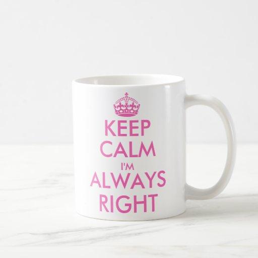 Guarde la calma que soy siempre a la derecha taza