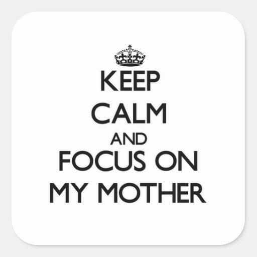Guarde la calma y el foco en mi madre pegatina cuadrada