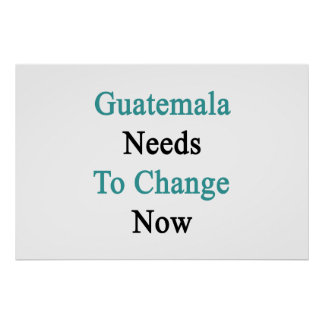 Guatemala Needs To Change Now Poster