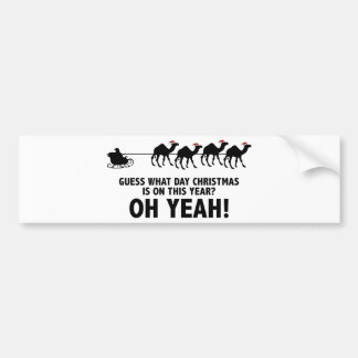 Guess What Day Christmas Is On This Year? Oh Yeah! Bumper Sticker