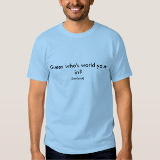 Guess who's world your in?, (See back) T-shirt