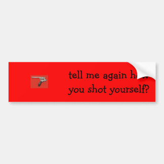 gun, tell me again how you shot yourself? bumper sticker