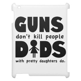 Guns Dont Kill People Dads w/ Pretty Daughters Do! iPad Covers