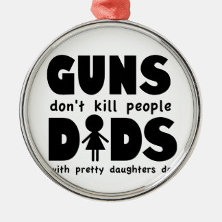 Guns Dont Kill People Dads w/ Pretty Daughters Do! Metal Ornament