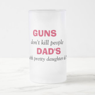 GUNS , don't kill people, DAD'S, with pretty da... Frosted Glass Beer Mug