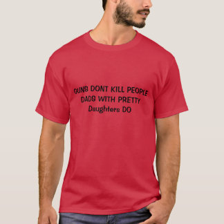 guns dont kill people dads with pretty daughters d T-Shirt