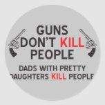guns dont kill people dads with pretty daughters k classic round sticker