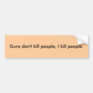 Guns don't kill people, I kill people. Bumper Sticker