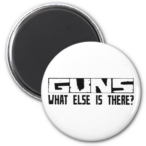 Guns What Else Is There? Fridge Magnet