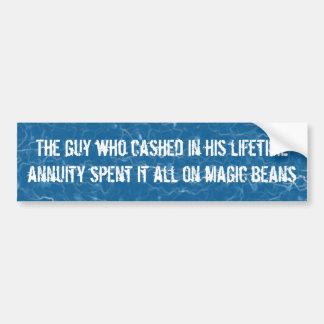 Guy spent his lifetime annuity on magic beans bumper sticker