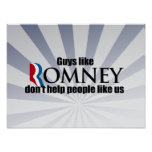 GUYS LIKE ROMNEY DON'T HELP PEOPLE LIKE US.png Posters