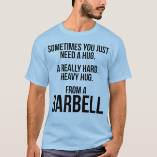 Gym Humor: Sometimes You Need A Hug From A Barbell T-Shirt