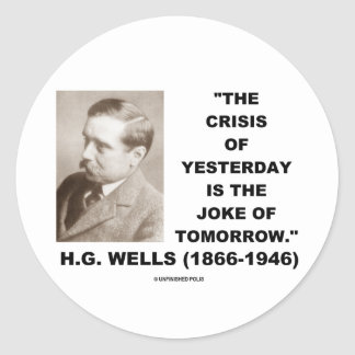 H.G. Wells Crisis Of Yesterday Is Joke Of Tomorrow Classic Round Sticker