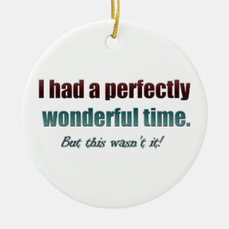 Had a perfectly wonderful time but this wasn't it ceramic ornament
